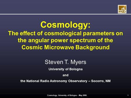 Cosmology, University of Bologna – May 2006 1 Cosmology: The effect of cosmological parameters on the angular power spectrum of the Cosmic Microwave Background.
