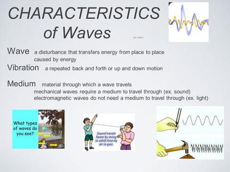 CHARACTERISTICS of Waves Mrs. Clarici Wave a disturbance that transfers energy from place to place caused by energy Vibration a repeated back and forth.