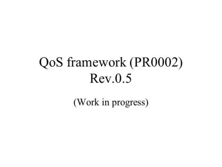 QoS framework (PR0002) Rev.0.5 (Work in progress).