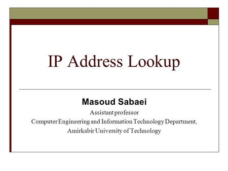 IP Address Lookup Masoud Sabaei Assistant professor Computer Engineering and Information Technology Department, Amirkabir University of Technology.