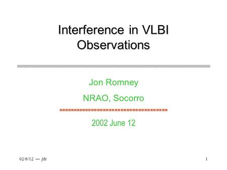 02/6/12 --- jdr1 Interference in VLBI Observations Jon Romney NRAO, Socorro ===================================== 2002 June 12.