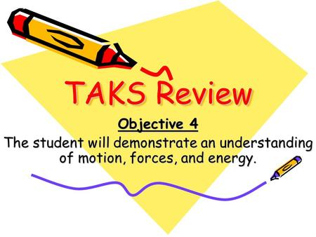 TAKS Review Objective 4 The student will demonstrate an understanding of motion, forces, and energy.