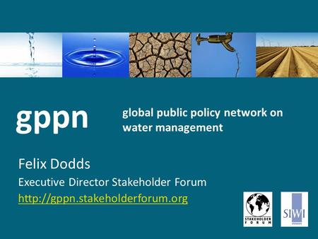 Global public policy network on water management Felix Dodds Executive Director Stakeholder Forum  gppn.