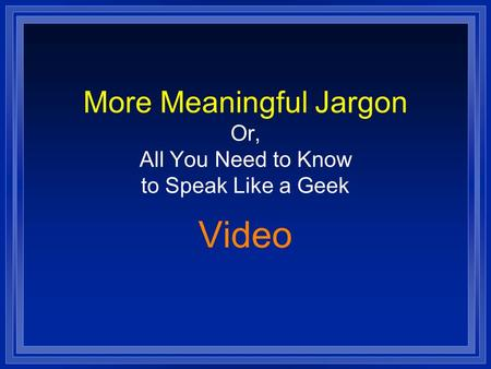 More Meaningful Jargon Or, All You Need to Know to Speak Like a Geek Video.