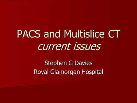 PACS and Multislice CT current issues Stephen G Davies Royal Glamorgan Hospital.