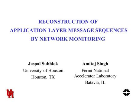 1 RECONSTRUCTION OF APPLICATION LAYER MESSAGE SEQUENCES BY NETWORK MONITORING Jaspal SubhlokAmitoj Singh University of Houston Houston, TX Fermi National.