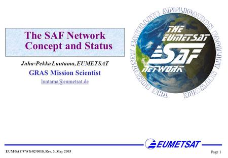 EUM/SAF/VWG/02/0010, Rev. 3, May 2003 Page 1 The SAF Network Concept and Status Juha-Pekka Luntama, EUMETSAT GRAS Mission Scientist
