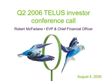 Q2 2006 TELUS investor conference call Robert McFarlane EVP & Chief Financial Officer August 4, 2006.