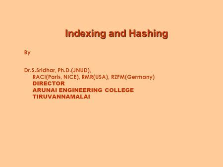 Indexing and Hashing By Dr.S.Sridhar, Ph.D.(JNUD), RACI(Paris, NICE), RMR(USA), RZFM(Germany) DIRECTOR ARUNAI ENGINEERING COLLEGE TIRUVANNAMALAI.