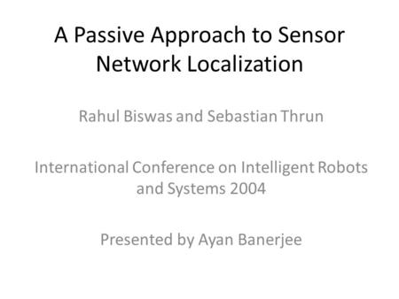 A Passive Approach to Sensor Network Localization Rahul Biswas and Sebastian Thrun International Conference on Intelligent Robots and Systems 2004 Presented.