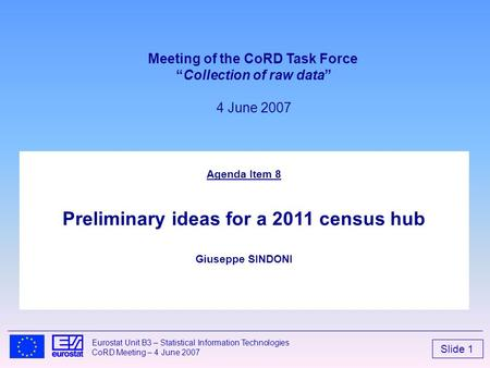 Slide 1 Eurostat Unit B3 – Statistical Information Technologies CoRD Meeting – 4 June 2007 Agenda Item 8 Preliminary ideas for a 2011 census hub Giuseppe.