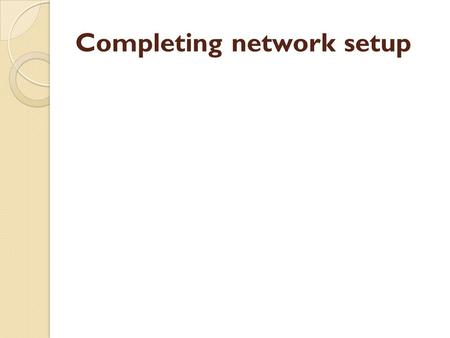 Completing network setup. INTRODUCTION Course Overview Course Objectives.