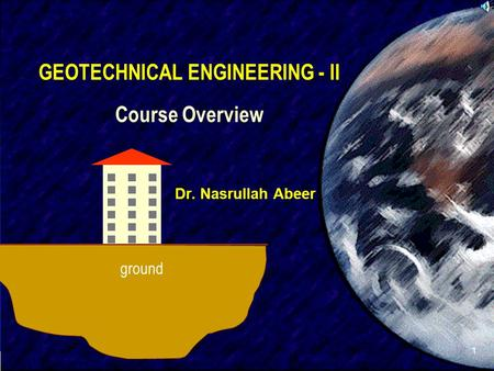 SIVA 1 GEOTECHNICAL ENGINEERING - II Course Overview Dr. Nasrullah Abeer ground.
