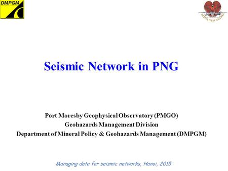 Seismic Network in PNG Port Moresby Geophysical Observatory (PMGO) Geohazards Management Division Department of Mineral Policy & Geohazards Management.