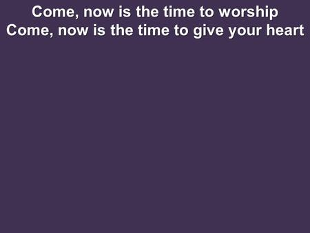 Come, now is the time to worship Come, now is the time to give your heart.