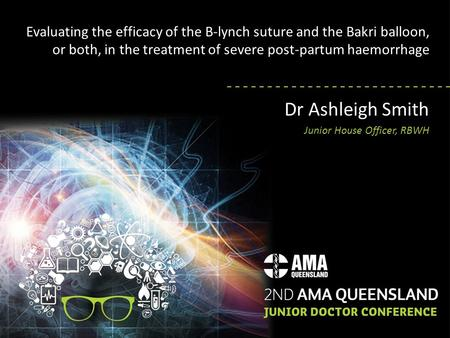 Evaluating the efficacy of the B-lynch suture and the Bakri balloon, or both, in the treatment of severe post-partum haemorrhage Dr Ashleigh Smith Junior.