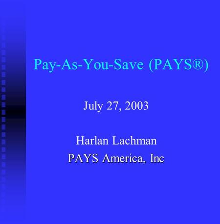 Pay-As-You-Save (PAYS®) July 27, 2003 Harlan Lachman PAYS America, Inc.