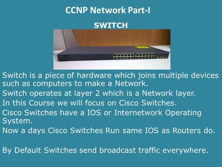 CCNP Network Part-I SWITCH Switch is a piece of hardware which joins multiple devices such as computers to make a Network. Switch operates at layer 2 which.