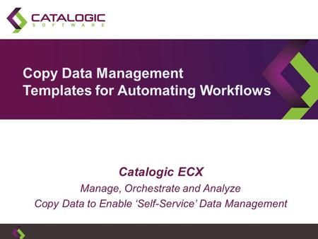 Copy Data Management Templates for Automating Workflows Catalogic ECX Manage, Orchestrate and Analyze Copy Data to Enable 'Self-Service' Data Management.