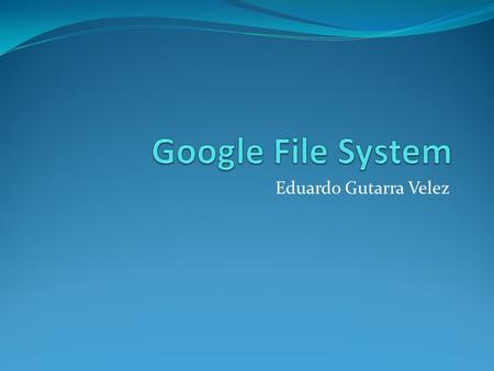 Eduardo Gutarra Velez. Outline Distributed Filesystems Motivation Google Filesystem Architecture The Metadata Consistency Model File Mutation.