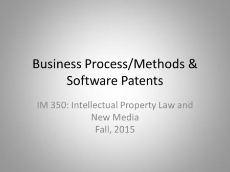 Business Process/Methods & Software Patents IM 350: Intellectual Property Law and New Media Fall, 2015.