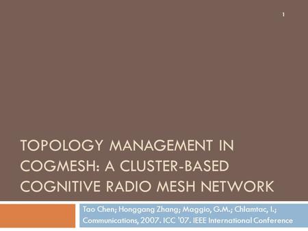 TOPOLOGY MANAGEMENT IN COGMESH: A CLUSTER-BASED COGNITIVE RADIO MESH NETWORK Tao Chen; Honggang Zhang; Maggio, G.M.; Chlamtac, I.; Communications, 2007.