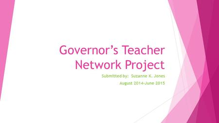 Governor's Teacher Network Project Submitted by: Suzanne K. Jones August 2014-June 2015.