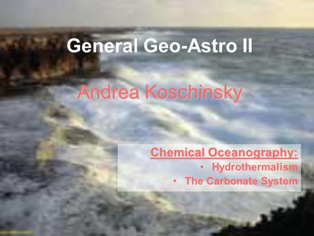 Andrea Koschinsky General Geo-Astro II Andrea Koschinsky Chemical Oceanography: Hydrothermalism The Carbonate System.