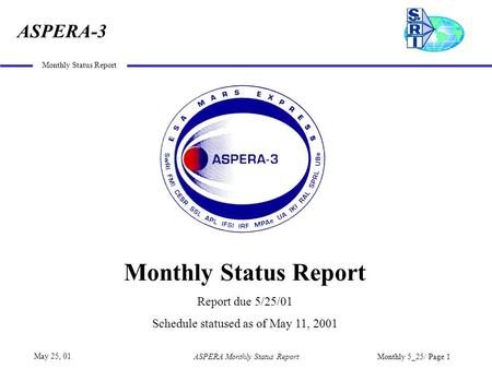 ASPERA-3 May 25, 01 Monthly Status Report ASPERA Monthly Status ReportMonthly 5_25/ Page 1 Monthly Status Report Report due 5/25/01 Schedule statused as.