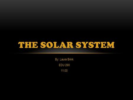 By: Laura Brink EDU 290 11:00 THE SOLAR SYSTEM. What Is The Solar System?  The solar system is everything that orbits around the sun. Including the planets,