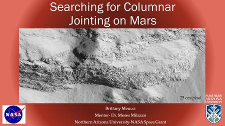 Searching for Columnar Jointing on Mars Brittany Meucci Mentor- Dr. Moses Milazzo Northern Arizona University-NASA Space Grant 25 cm/pixel.