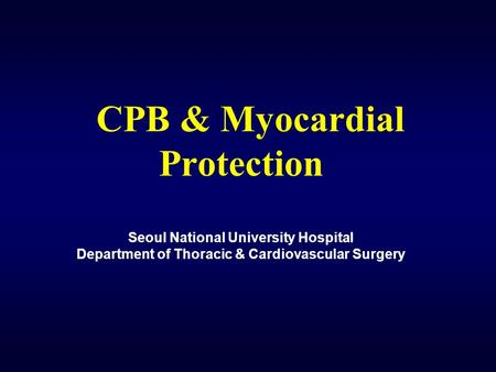 CPB & Myocardial Protection Seoul National University Hospital Department of Thoracic & Cardiovascular Surgery.