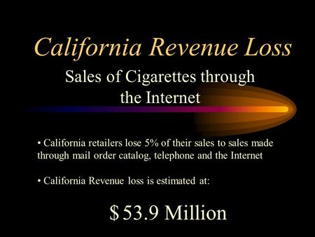 California Revenue Loss Sales of Cigarettes through the Internet California retailers lose 5% of their sales to sales made through mail order catalog,