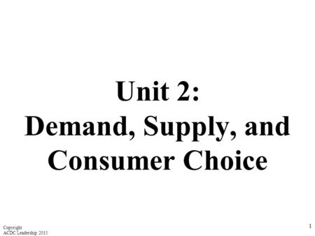Unit 2: Demand, Supply, and Consumer Choice 1 Copyright ACDC Leadership 2015.