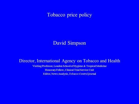Tobacco price policy David Simpson Director, International Agency on Tobacco and Health Visiting Professor, London School of Hygiene & Tropical Medicine.