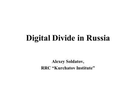 "Digital Divide in Russia Alexey Soldatov, RRC ""Kurchatov Institute"""