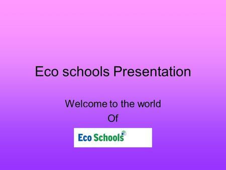 Eco schools Presentation Welcome to the world Of.