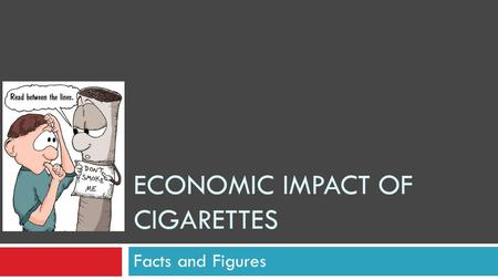 ECONOMIC IMPACT OF CIGARETTES Facts and Figures.  Nicorette, e-stick, etc. Substitute for Cigarettes.