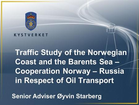 Traffic Study of the Norwegian Coast and the Barents Sea – Cooperation Norway – Russia in Respect of Oil Transport Senior Adviser Øyvin Starberg.