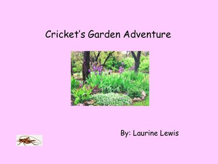 Cricket's Garden Adventure By: Laurine Lewis Cricket was carried away from his home last night by an evil human child in a glass jar. This morning he.