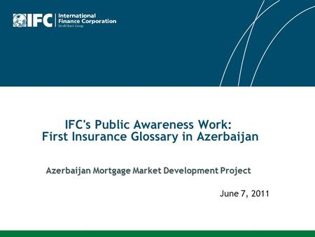 Azerbaijan Mortgage Market Development Project IFC's Public Awareness Work: First Insurance Glossary in Azerbaijan Azerbaijan Mortgage Market Development.