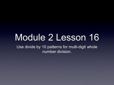 Module 2 Lesson 16 Use divide by 10 patterns for multi-digit whole number division.