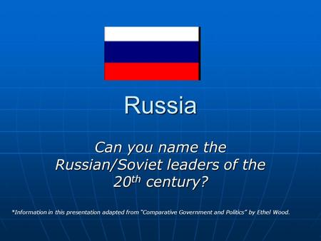 "Russia Can you name the Russian/Soviet leaders of the 20 th century? *Information in this presentation adapted from ""Comparative Government and Politics"""