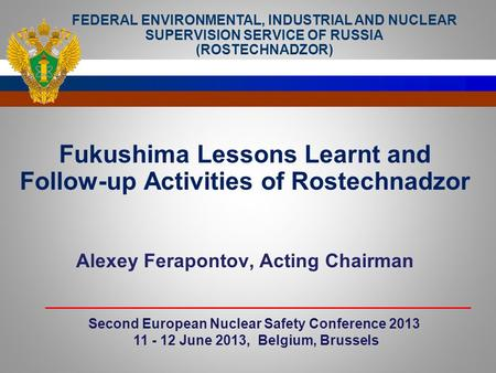 Fukushima Lessons Learnt and Follow-up Activities of Rostechnadzor Alexey Ferapontov, Acting Chairman Second European Nuclear Safety Conference 2013 11.
