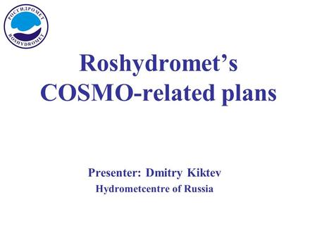 Roshydromet's COSMO-related plans Presenter: Dmitry Kiktev Hydrometcentre of Russia.
