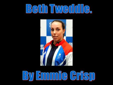 Beth Tweddle Beth Tweddle is a Olympic winning Gymnast. Beth took part in the London Olympics and did really well. Beth also took part in the T.V. show.