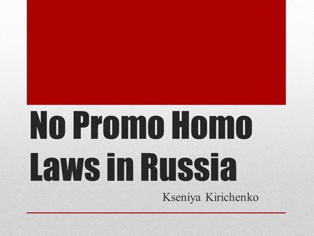 No Promo Homo Laws in Russia Kseniya Kirichenko. History Two similar drafts federal laws on amending the Criminal Code of the Russian Federation to criminalize.