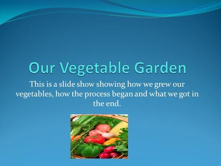 This is a slide show showing how we grew our vegetables, how the process began and what we got in the end.