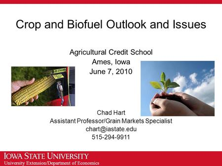 University Extension/Department of Economics Crop and Biofuel Outlook and Issues Agricultural Credit School Ames, Iowa June 7, 2010 Chad Hart Assistant.