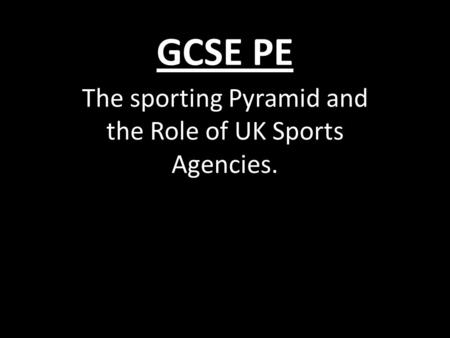 GCSE PE The sporting Pyramid and the Role of UK Sports Agencies.